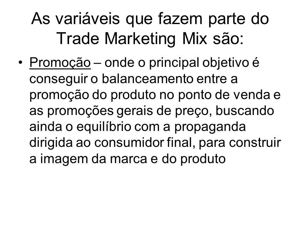 As variáveis que fazem parte do Trade Marketing Mix são: Promoção – onde o principal objetivo é conseguir o balanceamento entre a promoção do produto