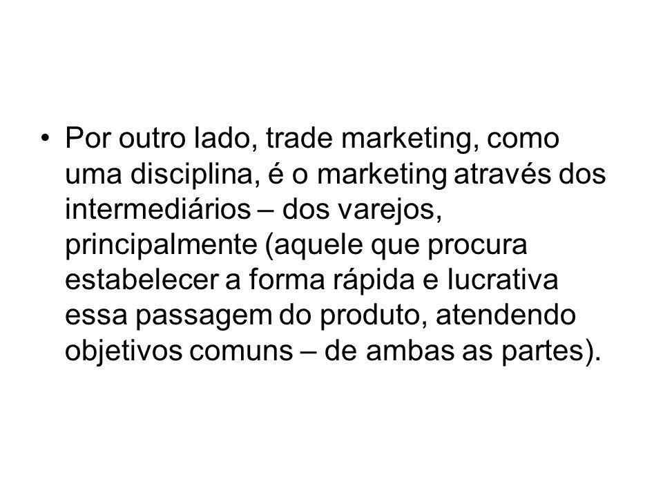 Por outro lado, trade marketing, como uma disciplina, é o marketing através dos intermediários – dos varejos, principalmente (aquele que procura estab