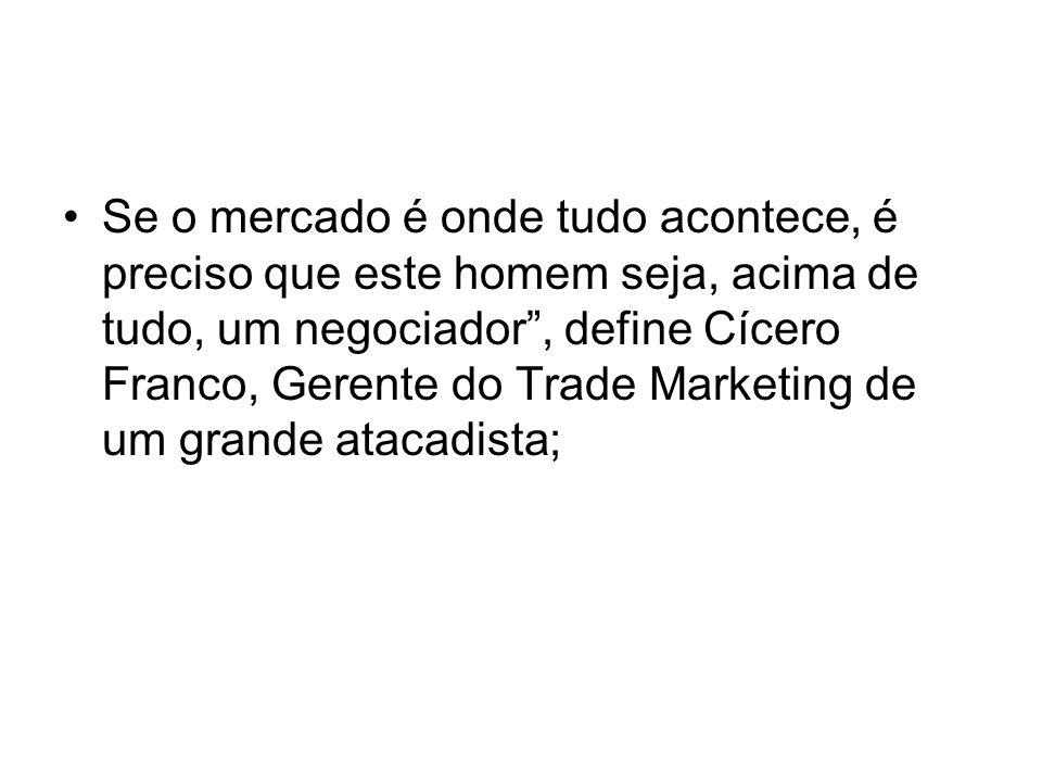 Se o mercado é onde tudo acontece, é preciso que este homem seja, acima de tudo, um negociador, define Cícero Franco, Gerente do Trade Marketing de um