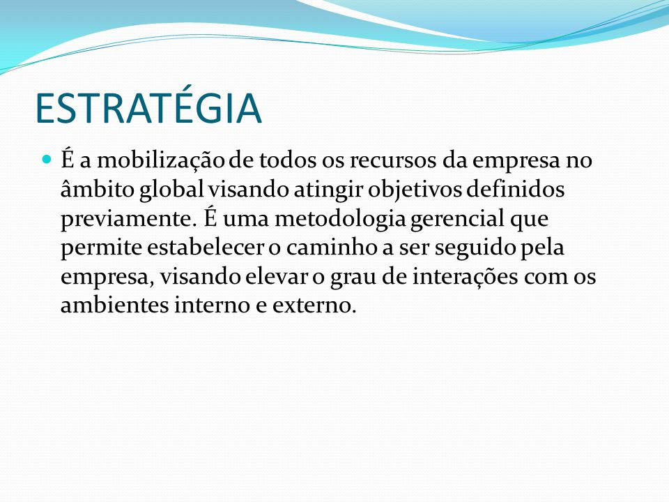 ESTRATÉGIA É a mobilização de todos os recursos da empresa no âmbito global visando atingir objetivos definidos previamente. É uma metodologia gerenci
