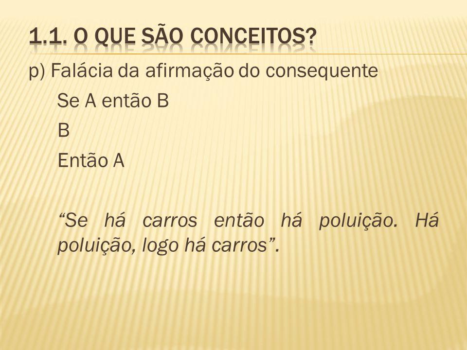 p) Falácia da afirmação do consequente Se A então B B Então A Se há carros então há poluição. Há poluição, logo há carros.