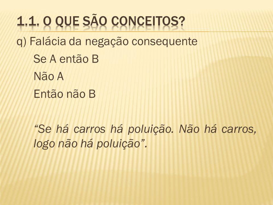 q) Falácia da negação consequente Se A então B Não A Então não B Se há carros há poluição. Não há carros, logo não há poluição.