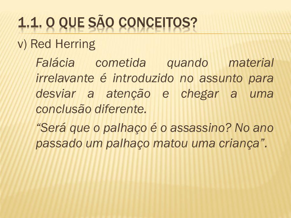 v) Red Herring Falácia cometida quando material irrelavante é introduzido no assunto para desviar a atenção e chegar a uma conclusão diferente. Será q