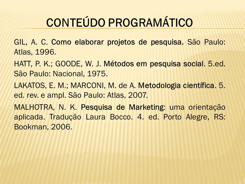 CONTEÚDO PROGRAMÁTICO GIL, A. C. Como elaborar projetos de pesquisa. São Paulo: Atlas, 1996. HATT, P. K.; GOODE, W. J. Métodos em pesquisa social. 5.e