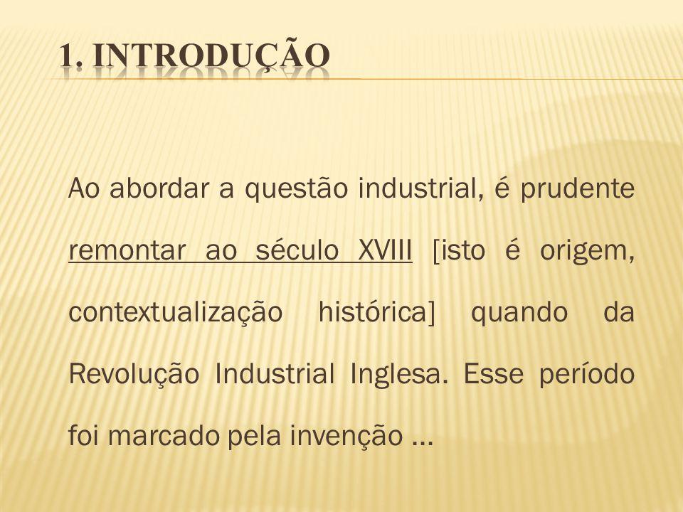 Ao abordar a questão industrial, é prudente remontar ao século XVIII [isto é origem, contextualização histórica] quando da Revolução Industrial Ingles