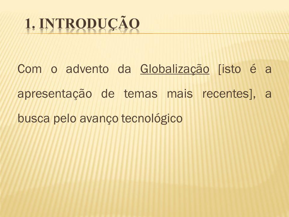Com o advento da Globalização [isto é a apresentação de temas mais recentes], a busca pelo avanço tecnológico