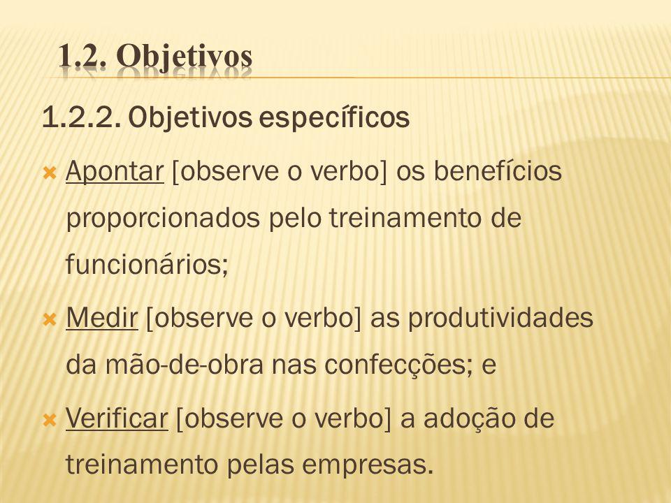 1.2.2. Objetivos específicos Apontar [observe o verbo] os benefícios proporcionados pelo treinamento de funcionários; Medir [observe o verbo] as produ