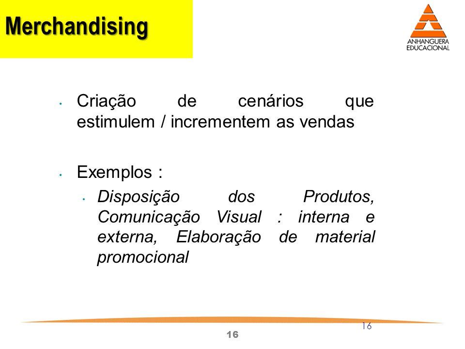 16 Merchandising Criação de cenários que estimulem / incrementem as vendas Exemplos : Disposição dos Produtos, Comunicação Visual : interna e externa,