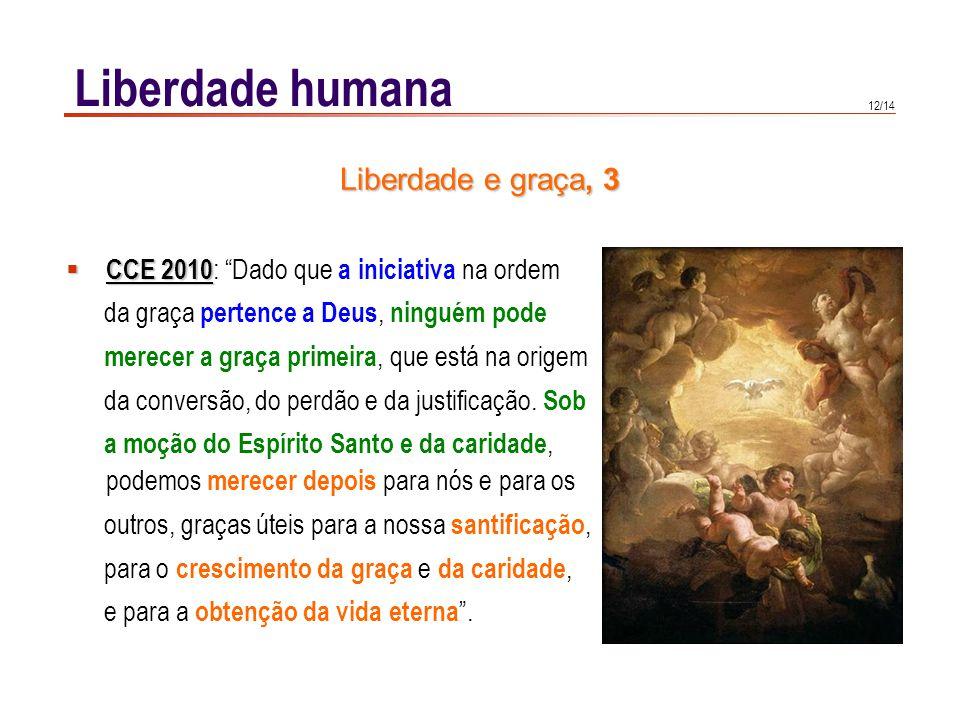 12/14 Liberdade humana CCE 2010 CCE 2010 : Dado que a iniciativa na ordem da graça pertence a Deus, ninguém pode merecer a graça primeira, que está na