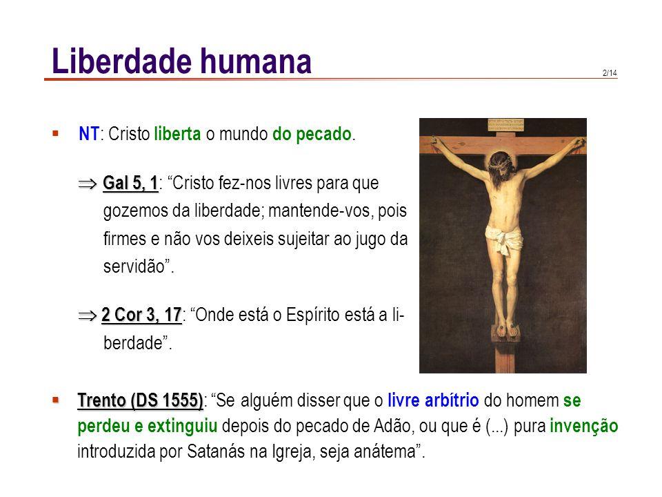 2/14 Liberdade humana NT : Cristo liberta o mundo do pecado. Gal 5, 1 Gal 5, 1 : Cristo fez-nos livres para que gozemos da liberdade; mantende-vos, po