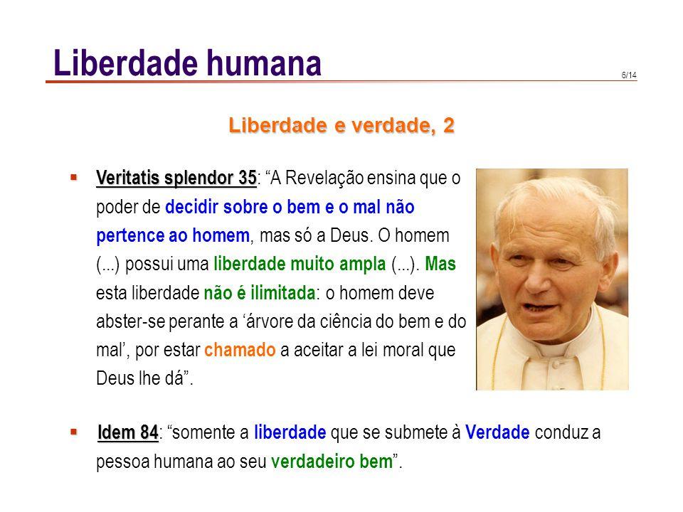 6/14 Liberdade humana Idem 84 Idem 84 : somente a liberdade que se submete à Verdade conduz a pessoa humana ao seu verdadeiro bem. Veritatis splendor