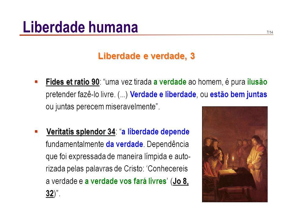 7/14 Liberdade humana Veritatis splendor 34 Veritatis splendor 34 : a liberdade depende fundamentalmente da verdade. Dependência que foi expressada de
