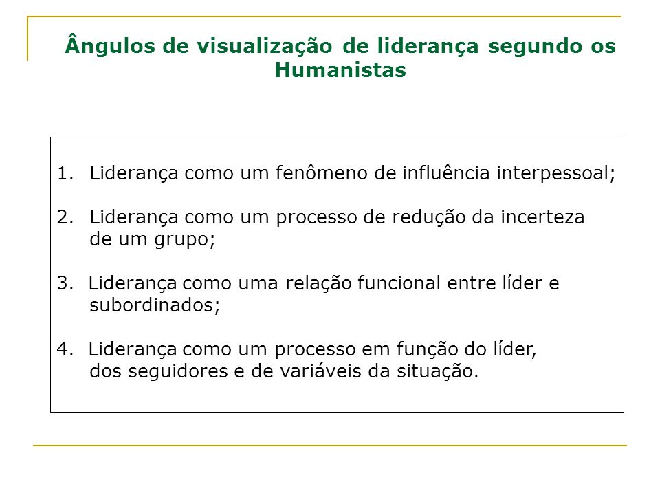 Ângulos de visualização de liderança segundo os Humanistas 1.Liderança como um fenômeno de influência interpessoal; 2.Liderança como um processo de re