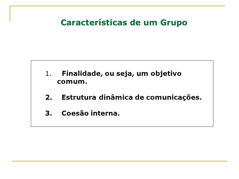 Características de um Grupo 1. Finalidade, ou seja, um objetivo comum. 2. Estrutura dinâmica de comunicações. 3. Coesão interna.