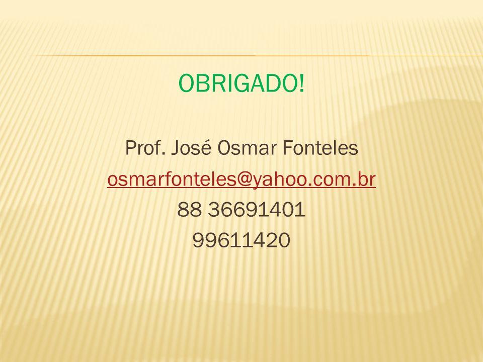 OBRIGADO! Prof. José Osmar Fonteles osmarfonteles@yahoo.com.br 88 36691401 99611420