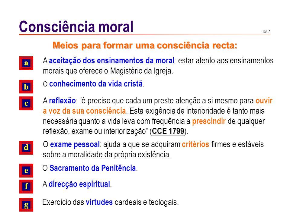 10/13 Consciência moral A aceitação dos ensinamentos da moral : estar atento aos ensinamentos morais que oferece o Magistério da Igreja. a b c O conhe