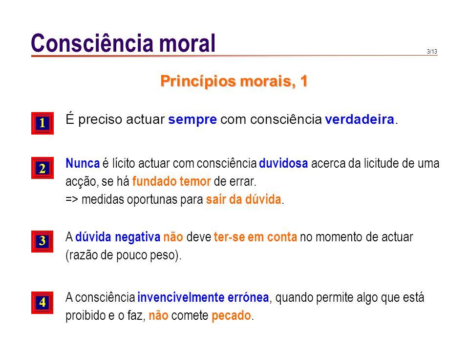 3/13 Consciência moral É preciso actuar sempre com consciência verdadeira. 1 2 3 Princípios morais, 1 Nunca é lícito actuar com consciência duvidosa a