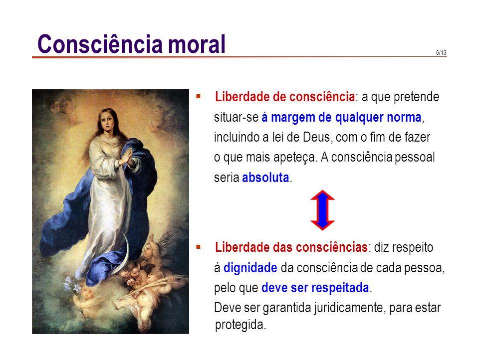6/13 Consciência moral Liberdade de consciência : a que pretende situar-se à margem de qualquer norma, incluindo a lei de Deus, com o fim de fazer o q