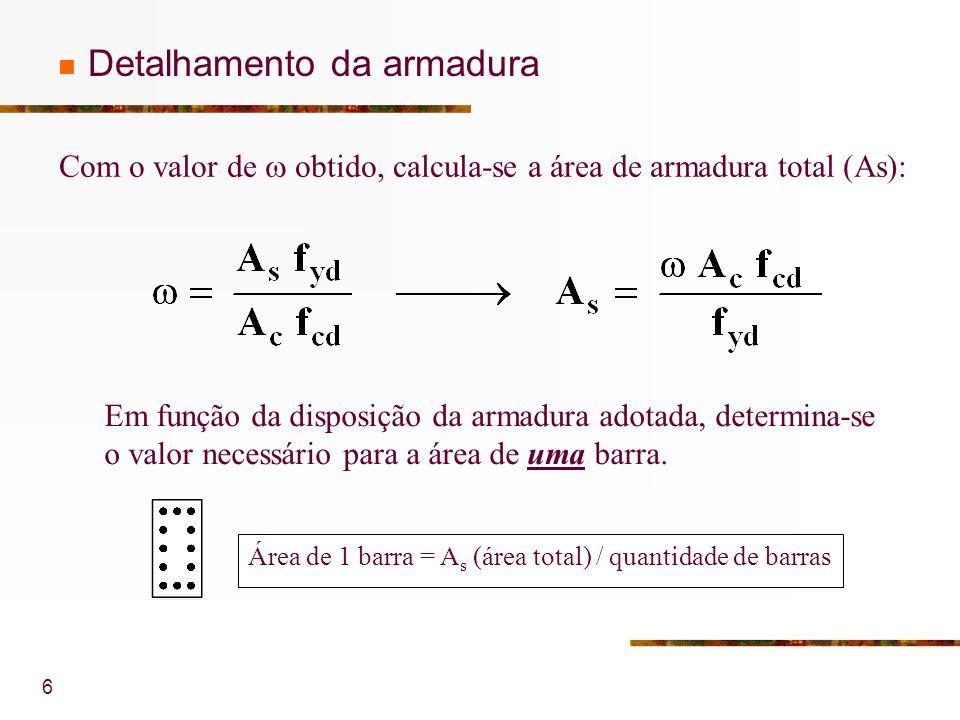 6 Detalhamento da armadura Com o valor de obtido, calcula-se a área de armadura total (As): Em função da disposição da armadura adotada, determina-se o valor necessário para a área de uma barra.