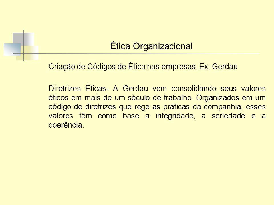 Ética Organizacional Criação de Códigos de Ética nas empresas. Ex. Gerdau Diretrizes Éticas- A Gerdau vem consolidando seus valores éticos em mais de