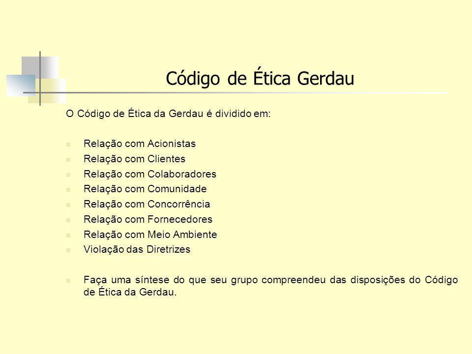 Código de Ética Gerdau O Código de Ética da Gerdau é dividido em: Relação com Acionistas Relação com Clientes Relação com Colaboradores Relação com Co