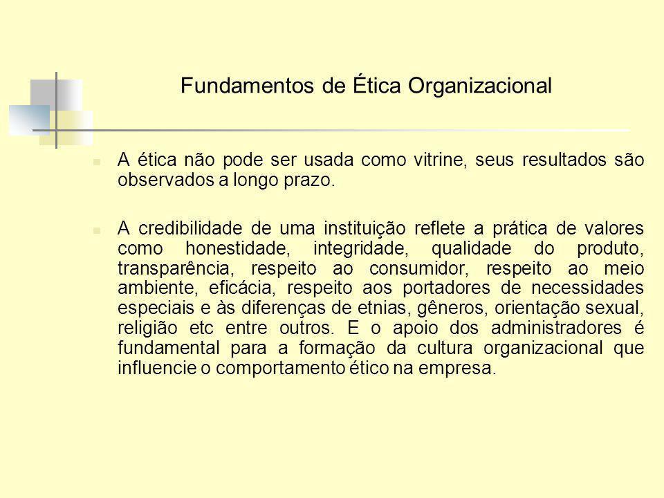Fundamentos de Ética Organizacional A ética não pode ser usada como vitrine, seus resultados são observados a longo prazo. A credibilidade de uma inst