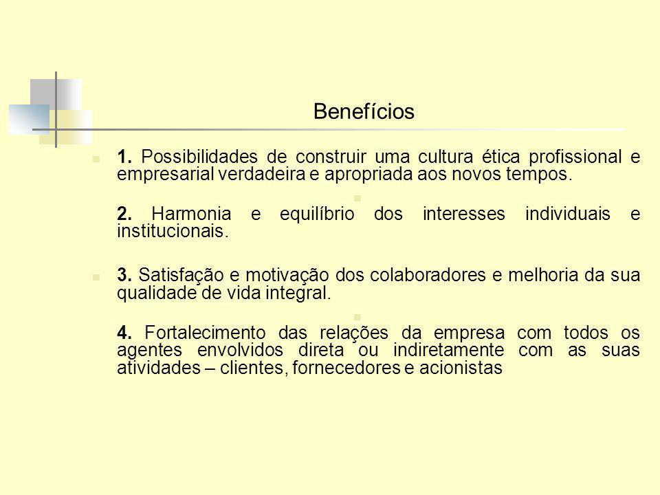 Benefícios 1. Possibilidades de construir uma cultura ética profissional e empresarial verdadeira e apropriada aos novos tempos. 2. Harmonia e equilíb