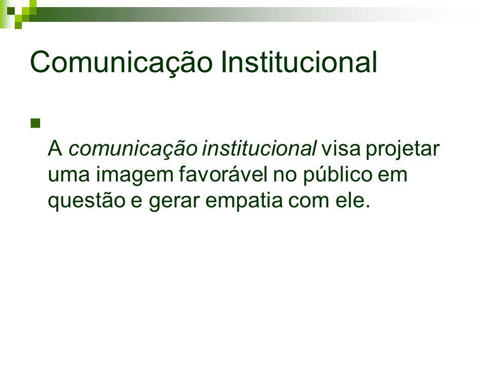 Comunicação Institucional A comunicação institucional visa projetar uma imagem favorável no público em questão e gerar empatia com ele.