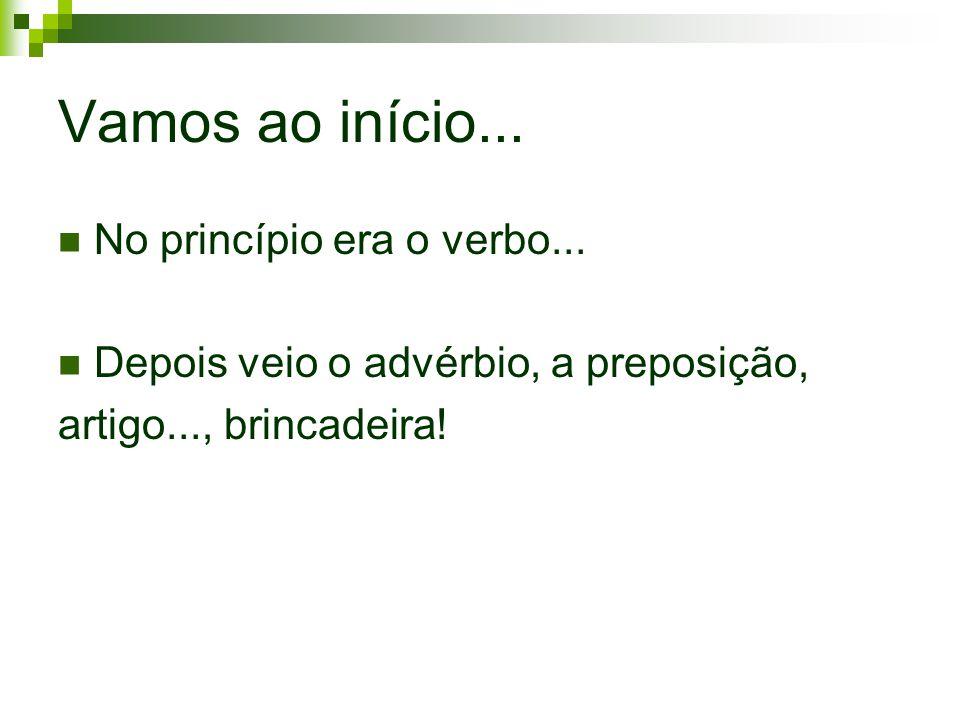 Vamos ao início... No princípio era o verbo... Depois veio o advérbio, a preposição, artigo..., brincadeira!