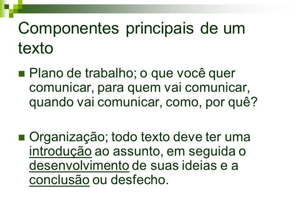 Componentes principais de um texto Plano de trabalho; o que você quer comunicar, para quem vai comunicar, quando vai comunicar, como, por quê? Organiz