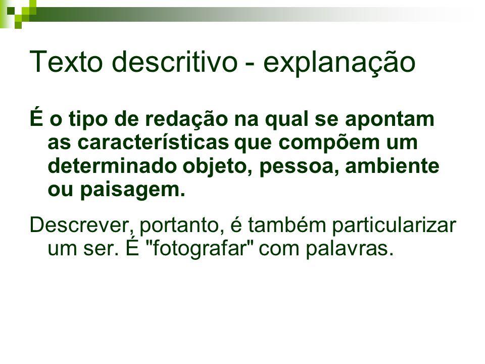 Texto descritivo - explanação É o tipo de redação na qual se apontam as características que compõem um determinado objeto, pessoa, ambiente ou paisage