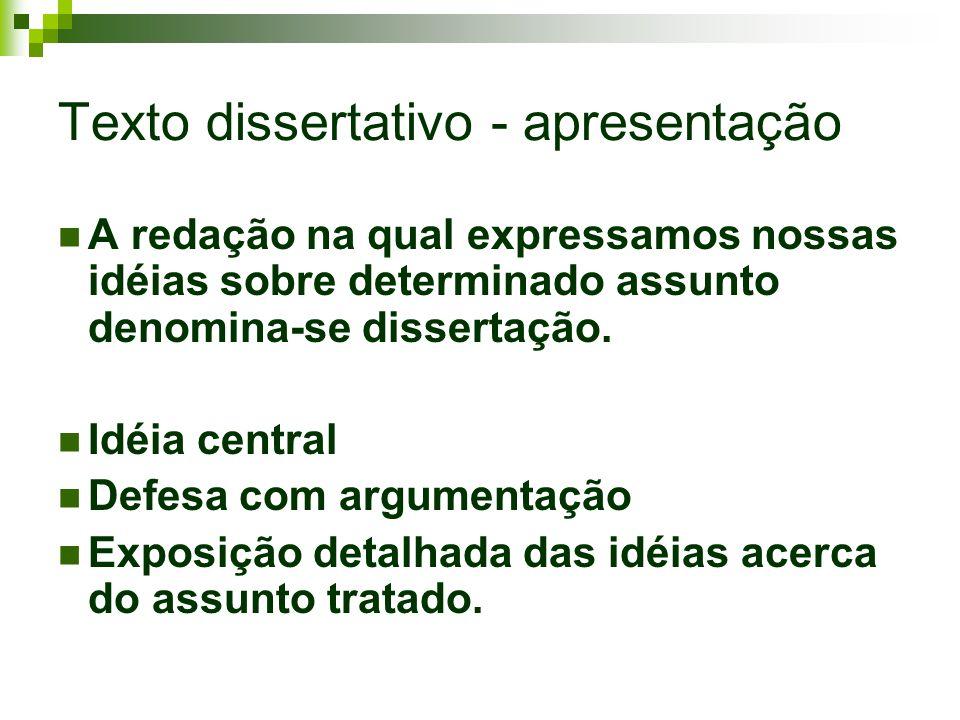 Texto dissertativo - apresentação A redação na qual expressamos nossas idéias sobre determinado assunto denomina-se dissertação. Idéia central Defesa