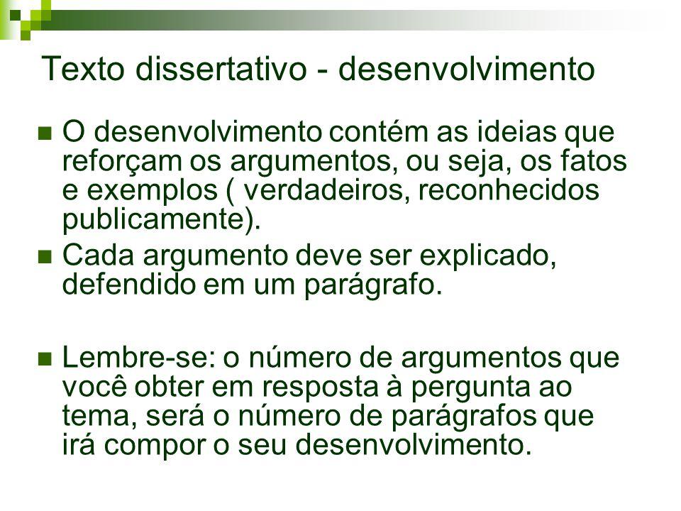 Texto dissertativo - desenvolvimento O desenvolvimento contém as ideias que reforçam os argumentos, ou seja, os fatos e exemplos ( verdadeiros, reconh