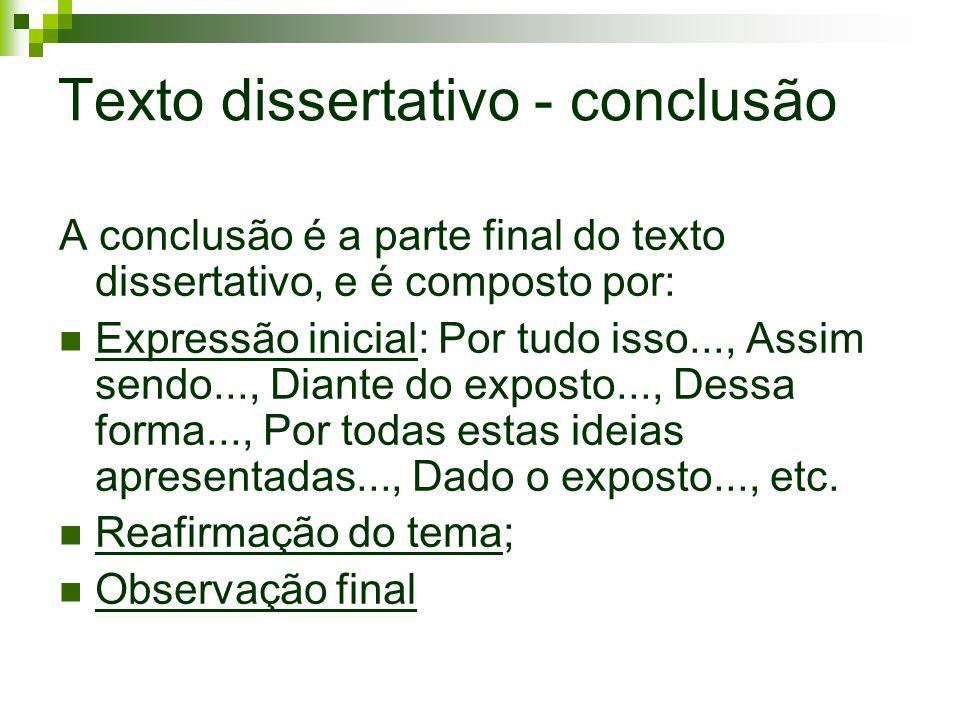 Texto dissertativo - conclusão A conclusão é a parte final do texto dissertativo, e é composto por: Expressão inicial: Por tudo isso..., Assim sendo..