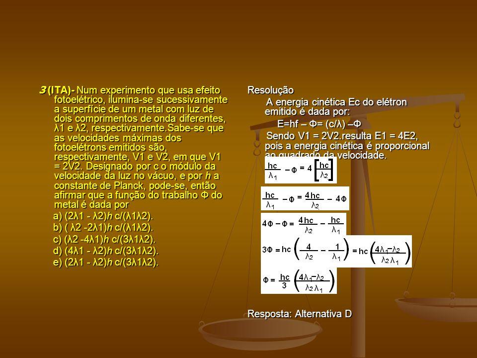 3 (ITA)- Num experimento que usa efeito fotoelétrico, ilumina-se sucessivamente a superfície de um metal com luz de dois comprimentos de onda diferentes, λ1 e λ2, respectivamente.Sabe-se que as velocidades máximas dos fotoelétrons emitidos são, respectivamente, V1 e V2, em que V1 = 2V2.