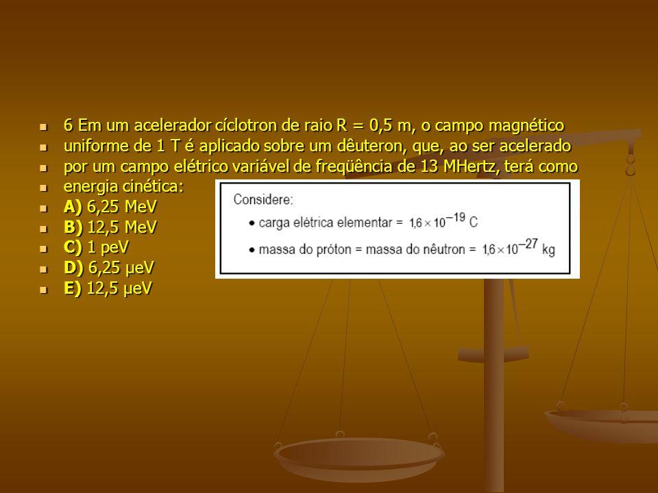 6 Em um acelerador cíclotron de raio R = 0,5 m, o campo magnético 6 Em um acelerador cíclotron de raio R = 0,5 m, o campo magnético uniforme de 1 T é aplicado sobre um dêuteron, que, ao ser acelerado uniforme de 1 T é aplicado sobre um dêuteron, que, ao ser acelerado por um campo elétrico variável de freqüência de 13 MHertz, terá como por um campo elétrico variável de freqüência de 13 MHertz, terá como energia cinética: energia cinética: A) 6,25 MeV A) 6,25 MeV B) 12,5 MeV B) 12,5 MeV C) 1 peV C) 1 peV D) 6,25 μeV D) 6,25 μeV E) 12,5 μeV E) 12,5 μeV