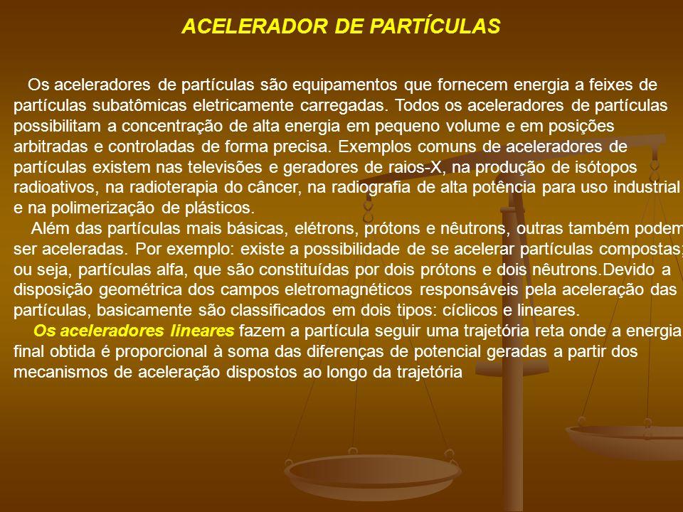 ACELERADOR DE PARTÍCULAS Os aceleradores de partículas são equipamentos que fornecem energia a feixes de partículas subatômicas eletricamente carregadas.