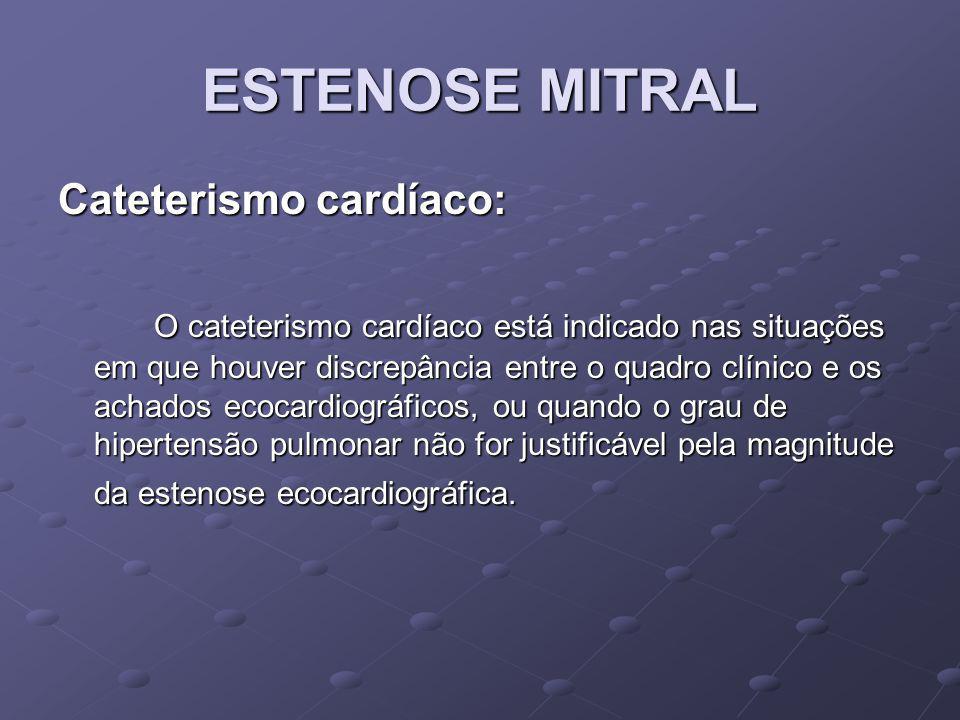 ESTENOSE MITRAL Cateterismo cardíaco: O cateterismo cardíaco está indicado nas situações em que houver discrepância entre o quadro clínico e os achado