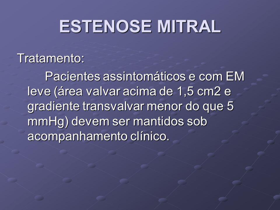 ESTENOSE MITRAL Tratamento: Pacientes assintomáticos e com EM leve (área valvar acima de 1,5 cm2 e gradiente transvalvar menor do que 5 mmHg) devem se