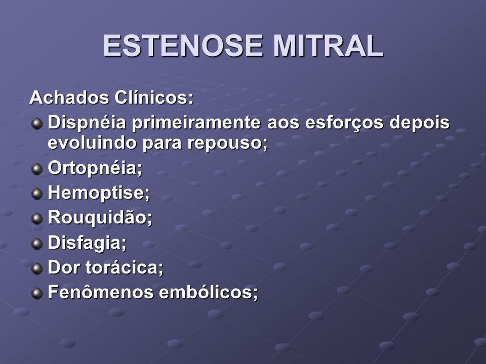 ESTENOSE MITRAL Achados Clínicos: Dispnéia primeiramente aos esforços depois evoluindo para repouso; Ortopnéia;Hemoptise;Rouquidão;Disfagia; Dor torác