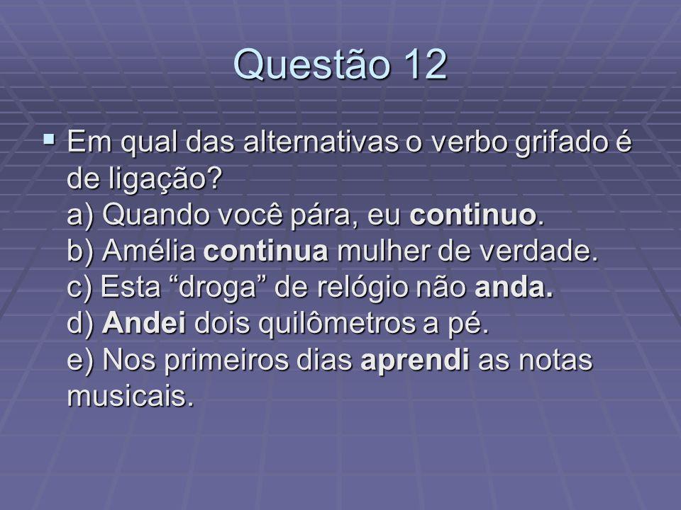 Questão 12 Em qual das alternativas o verbo grifado é de ligação? a) Quando você pára, eu continuo. b) Amélia continua mulher de verdade. c) Esta drog