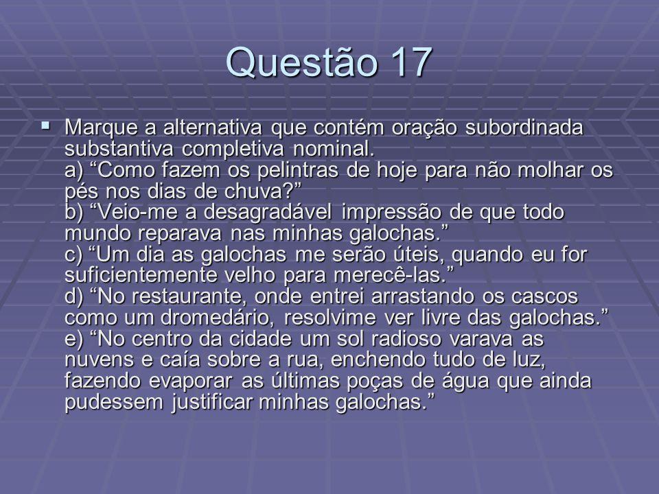 Questão 17 Marque a alternativa que contém oração subordinada substantiva completiva nominal. a) Como fazem os pelintras de hoje para não molhar os pé