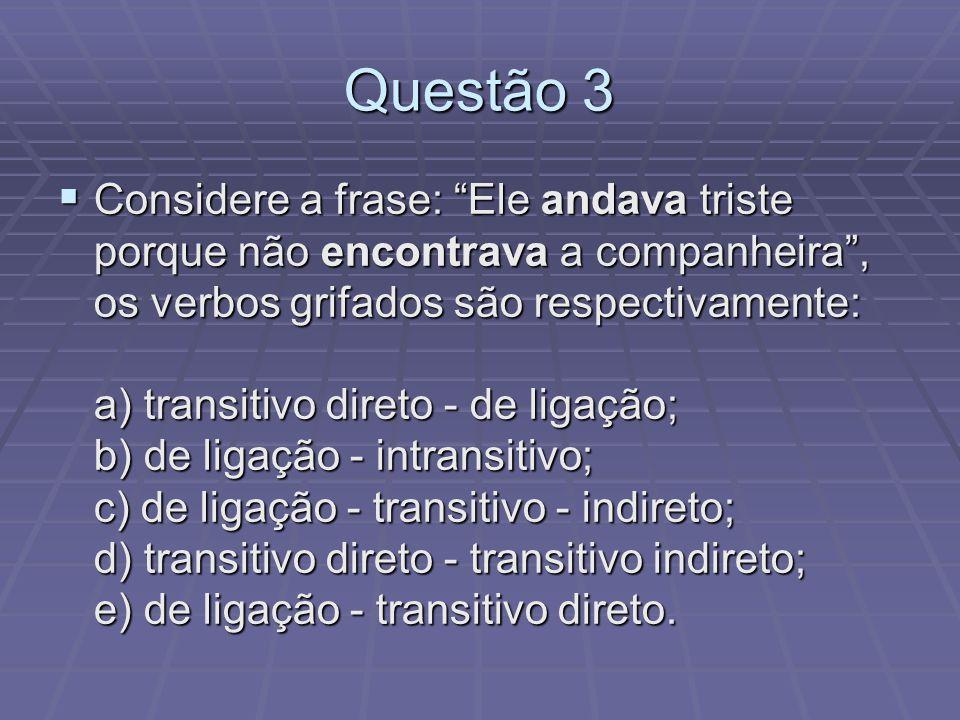 Questão 3 Considere a frase: Ele andava triste porque não encontrava a companheira, os verbos grifados são respectivamente: a) transitivo direto - de