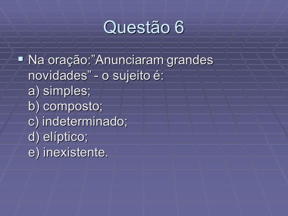 Questão 6 Na oração:Anunciaram grandes novidades - o sujeito é: a) simples; b) composto; c) indeterminado; d) elíptico; e) inexistente. Na oração:Anun