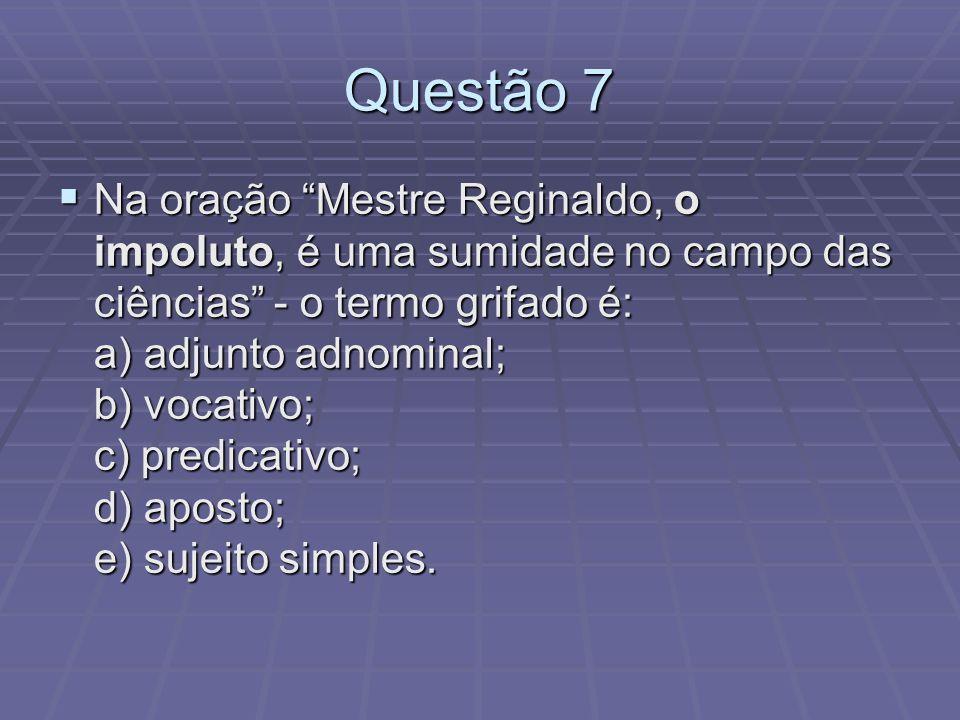 Questão 7 Na oração Mestre Reginaldo, o impoluto, é uma sumidade no campo das ciências - o termo grifado é: a) adjunto adnominal; b) vocativo; c) pred