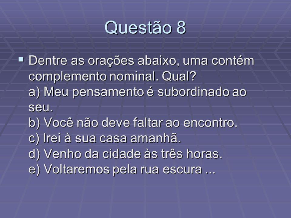 Questão 8 Dentre as orações abaixo, uma contém complemento nominal. Qual? a) Meu pensamento é subordinado ao seu. b) Você não deve faltar ao encontro.