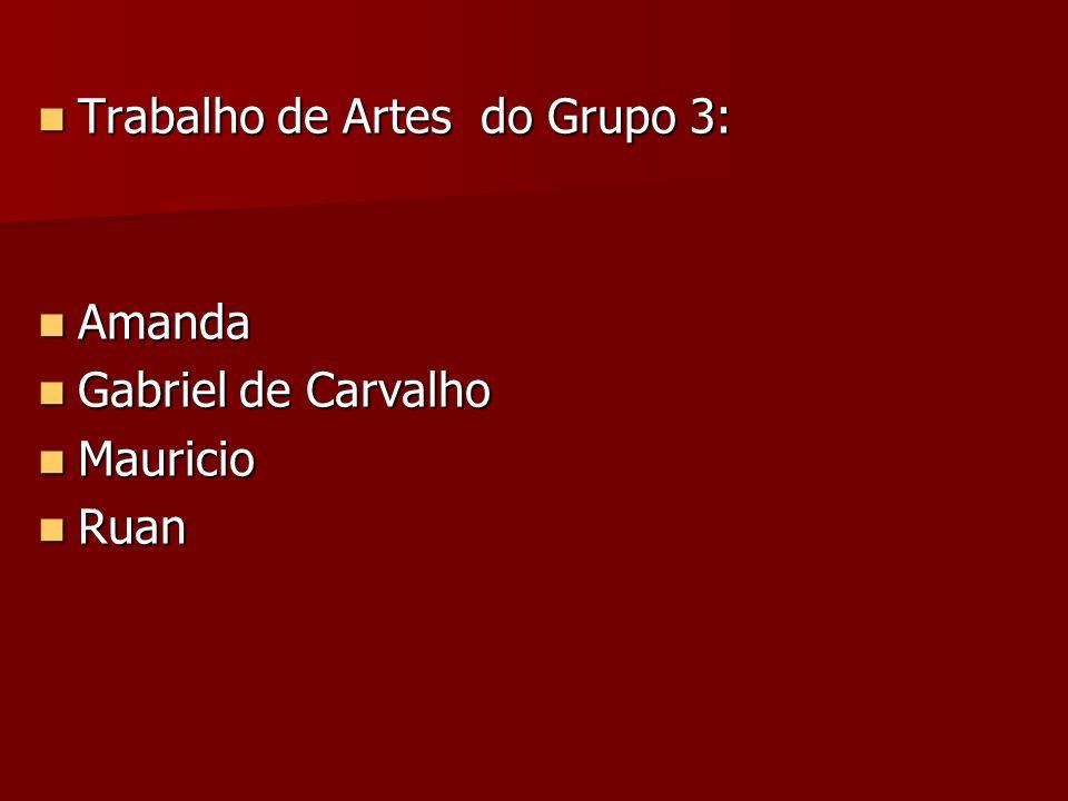 Trabalho de Artes do Grupo 3: Trabalho de Artes do Grupo 3: Amanda Amanda Gabriel de Carvalho Gabriel de Carvalho Mauricio Mauricio Ruan Ruan