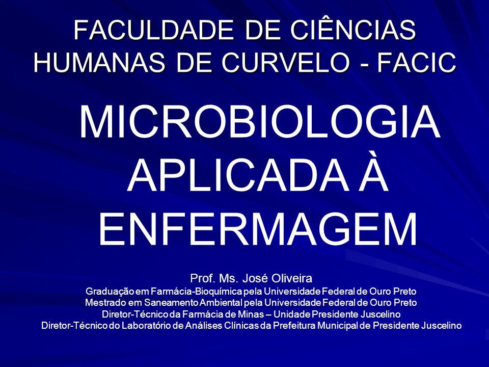 FACULDADE DE CIÊNCIAS HUMANAS DE CURVELO - FACIC MICROBIOLOGIA APLICADA À ENFERMAGEM Prof. Ms. José Oliveira Graduação em Farmácia-Bioquímica pela Uni