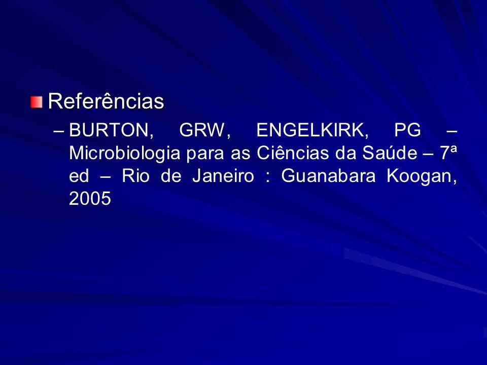Referências – –BURTON, GRW, ENGELKIRK, PG – Microbiologia para as Ciências da Saúde – 7ª ed – Rio de Janeiro : Guanabara Koogan, 2005
