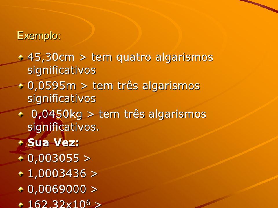Exemplo: 45,30cm > tem quatro algarismos significativos 0,0595m > tem três algarismos significativos 0,0450kg > tem três algarismos significativos. 0,